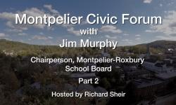 Montpelier Civic Forum: Jim Murphy, Chairperson, Montpelier-Roxbury School Board Part 2