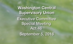Washington Central Supervisory Union - Executive Committee Meeting & Special Meeting Act 46 9/5/18