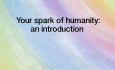 Your Spark of Humanity - Your spark of humanity: an introduction