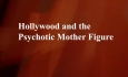 Celluloid Mirror - Hollywood and the Psychotic Mother Figure